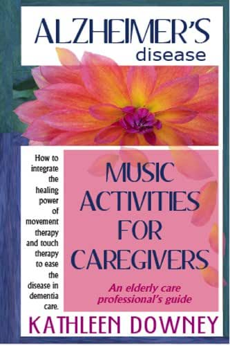 Alzheimer's Disease - Music Activities for Caregivers - How to Integrate Movement Therapy and Touch Therapy to Ease the Disease - An Elderly Care Professional's Guide