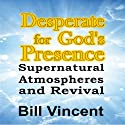 Desperate for God's Presence: Supernatural Atmospheres and Revival Audiobook by Bill Vincent Narrated by Michael A. Smith