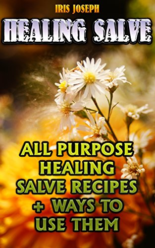 Healing Salve: All Purpose Healing Salve Recipes + Ways To Use Them by [Joseph, Iris]