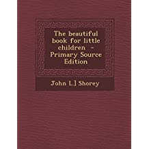 The Beautiful Book for Little Children - Primary Source Edition