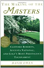 The Making of the Masters: Clifford Roberts, Augusta National, and Golf's Most Prestigious Tournament