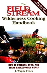 The Field & Stream Wilderness Cooking Handbook: How to Prepare, Cook, and Serve Backcountry Meals