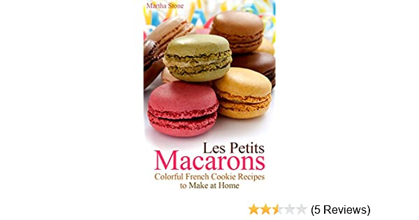 Les Petits Macarons: Colorful French Cookie Recipes to Make at Home (Macaron Cookbook Book 1) - Kindle edition by Martha Stone, Macaron Recipes.