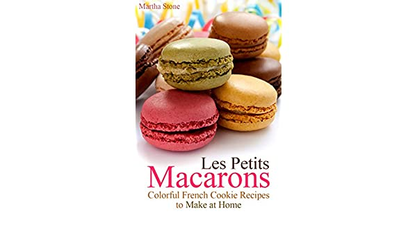 Les Petits Macarons: Colorful French Cookie Recipes to Make at Home (Macaron Cookbook Book 1) (English Edition) eBook: Martha Stone, Macaron Recipes: ...