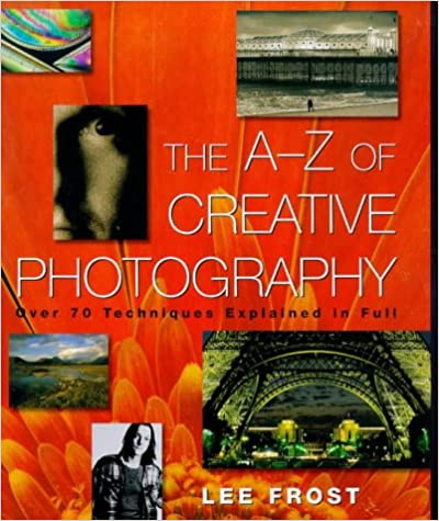 The A-Z of Creative Photography: Over 70 Techniques Explained in Full