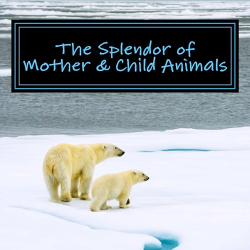 The Splendor Of Mother & Child Animals: A Picture Book For Seniors, Adults With Alzheimer's And Others (Picture Books For Seniors, Alzheimer's ... Others; Level 1: A 'No Text' Book) (Volume 6)