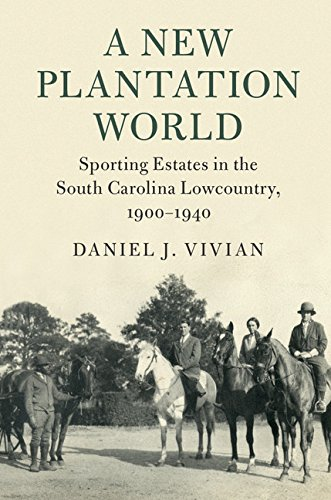 A New Plantation World: Sporting Estates in the South Carolina Lowcountry, 1900-1940 (Cambridge Studies on the American South) PDF