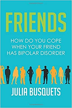 Friends: How Do You Cope When Your Friend Has Bipolar Disorder by Julia Busquets (2016-03-03)