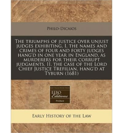 Read Online The Triumphs of Justice Over Unjust Judges Exhibiting, I. the Names and Crimes of Four and Forty Judges Hang'd in One Year in England, as Murderers for Their Corrupt Judgments, II. the Case of the Lord Chief Justice Trefilian, Hang'd at Tyburn (1681) (Paperback) - Common pdf