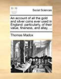 An Account of All the Gold and Silver Coins Ever Used in England, Thomas Madox, 1170607446