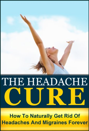 The Headache Cure: How to Naturally Get Rid Of Headaches And Migraines Forever (Pain, Relief, Treatment, Help, Pain Managment, Pain Free, Head Pain) by [Peyo, Julianne]
