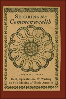 Securing the Commonwealth: Debt, Speculation, and Writing in the Making of Early America by Jennifer J. Baker (2007-12-19)