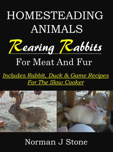 Raising Rabbits For Meat And Fur: Homesteading Animals - Includes rabbit, duck and game recipes for the slow cooker by [Stone, Norman J]