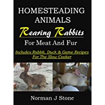 Raising Rabbits For Meat And Fur: Homesteading Animals - Includes rabbit, duck and game recipes for the slow cooker