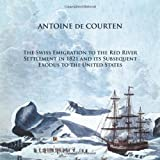 The Swiss Emigration to the Red River Settlement in 1821 and Its Subsequent Exodus to the United States, Antoine De Courten, 1490716440