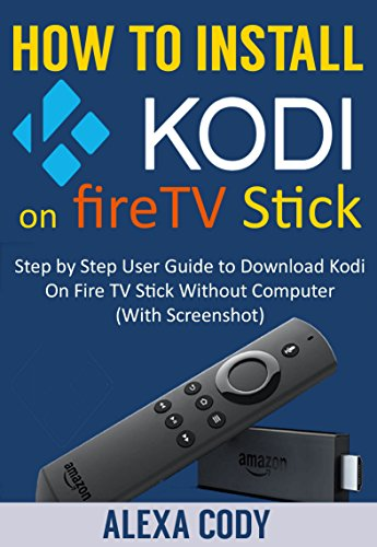 How to Install Kodi On Amazon FireTV stick 2018: Step by Step User Guide to Download Kodi App On Amazon Fire TV Stick Without Computer (With Screenshot) cover