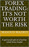 FOREX TRADING: IT'S NOT WORTH THE RISK: A personal tale of a former retail forex trader
