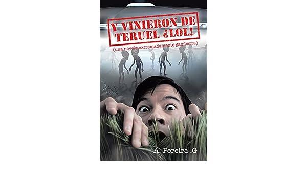Amazon.com: Y vinieron de Teruel ¡lol!: (Una novela extremadamente gamberra) (Spanish Edition) eBook: A. Pereira G.: Kindle Store