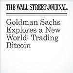Goldman Sachs Explores a New World: Trading Bitcoin | Paul Vigna,Telis Demos,Liz Hoffman
