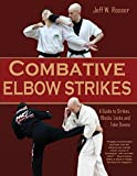 Combative Elbow Strikes: A Guide to Strikes, Blocks, Locks, and Take Downs