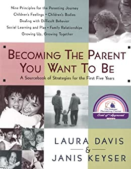 Becoming the Parent You Want to Be: A Sourcebook of Strategies for the First Five Years by [Davis, Laura]