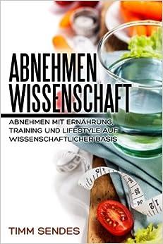 Abnehmen mit Wissenschaft: Abnehmen mit Ernährung, Training und Lifestyle auf wissenschaftlicher Basis: Volume 4 (Above and Beyond Fitness)