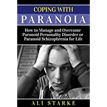Coping with Paranoia: How to Manage and Overcome Paranoid Personality Disorder or Paranoid Schizophrenia for Life (Paranoia, Paranoid Personality Disorder, ... Mental Disorders, Mental Illness)