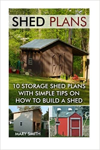 Shed Plans: 10 Storage Shed Plans With Simple Tips On How To Build A Shed:  (Plans For Building A Shed, Woodworking Books) (Sheds And Barns): Mary  Smith: ...