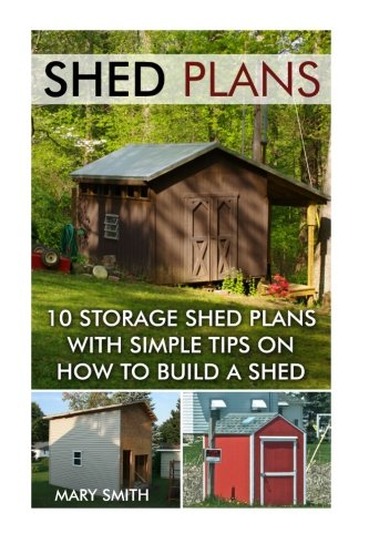 Shed Plans: 10 Storage Shed Plans with Simple Tips on How to Build a Shed: (Plans For Building A Shed, Woodworking Books) (Sheds And Barns)