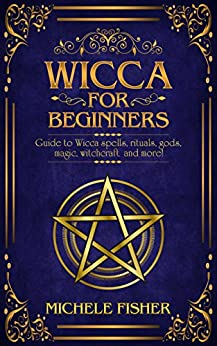 Wicca for beginners: Guide to Wicca spells, rituals, gods, magic, witchcraft  and more! by [Fisher, Michele, Choice Club, Readers']