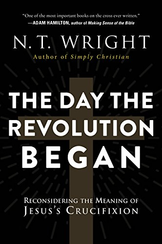 Read Online The Day the Revolution Began: Reconsidering the Meaning of Jesus's Crucifixion pdf epub