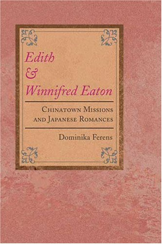 Edith and Winnifred Eaton: CHINATOWN MISSIONS AND JAPANESE ROMANCES (Asian American Experience) by University of Illinois Press