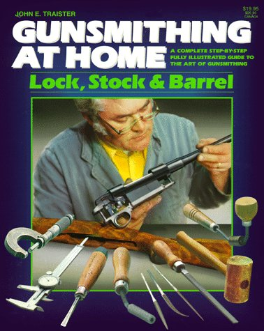 Gunsmithing at Home: Lock, Stock & Barrel- A Complete Step-by-Step Fully Illustrated Guide to the Art of Gunsmithing, 2nd Edition