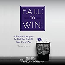 F.A.I.L. to Win: 4 Simple Principles to Get You Out of Your Own Way Audiobook by Triffany Hammond Narrated by Triffany Hammond