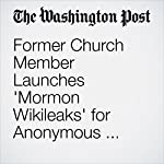 Former Church Member Launches 'Mormon Wikileaks' for Anonymous Sharing of Documents and Videos | Michael Alison Chandler