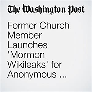Former Church Member Launches 'Mormon Wikileaks' for Anonymous Sharing of Documents and Videos