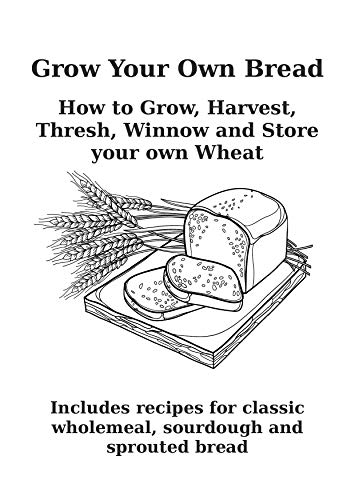 Grow Your Own Bread.: How to grow your own wheat on a small scale. How to sow, grow, thresh, winnow and store it. Includes recipes for classic wholemeal, sprouted and sourdough bread. by [Kidd, Mark]