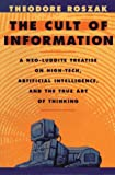 The Cult of Information: A Neo-Luddite Treatise on High-Tech, Artificial Intelligence, and the True Art of Thinking