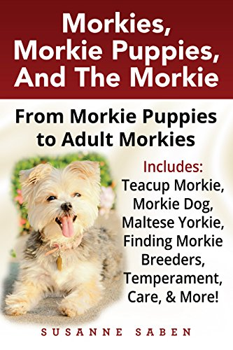 Morkies, Morkie Puppies, And the Morkie: From Morkie Puppies to Adult Morkies Includes: Teacup Morkie, Morkie Dog, Maltese Yorkie, Finding Morkie Breeders, Temperament, Care, And More! (Best Food For Teacup Yorkie)