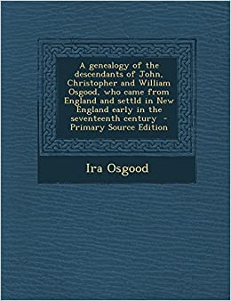A genealogy of the descendants of John, Christopher and William Osgood, who came from England and settld in New England early in the seventeenth century