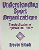 Understanding Sport Organizations : The Application of Organizational Theory, Slack, Trevor, 0873229487