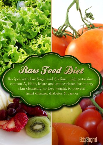 Raw Food Diet - Recipes with Low Sugar and Sodium. High Potassium, Vitamin A, Fiber, Folate and Antioxidants for energy, skin cleansing, to lose weight, to prevent heart disease, diabetes and cancer