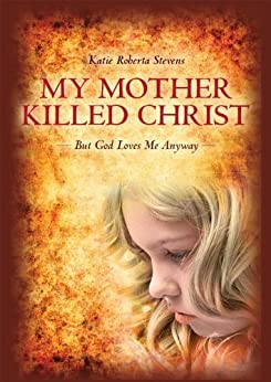 My Mother Killed Christ: But God Loves Me Anyway by [Stevens, Katie Roberta ]