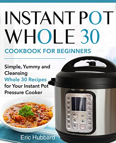 Instant Pot Whole 30 Cookbook for Beginners: Simple, Yummy and Cleansing Whole 30 Recipes for Your Instant Pot Pressure Cooker by Eric Hubbard