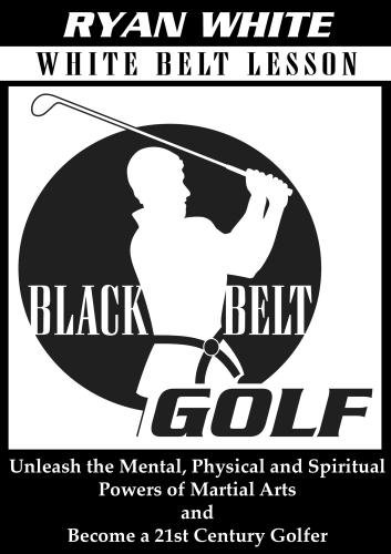 Black Belt Golf: White Belt Lesson.  Unleash the Mental, Physical and Spiritual Powers of Martial Arts and Become a 21st Century - Belt Golfer Golf