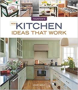 New Kitchen Ideas That Work Taunton S Ideas That Work Gold Jamie 9781600854965 Amazon Com Books