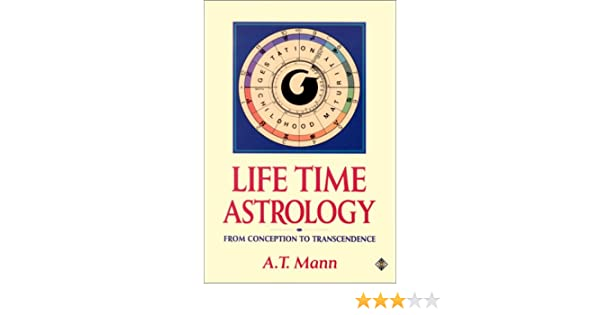 Life Time Astrology From Conception To Transcendence A T Mann