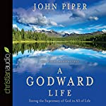 A Godward Life: Savoring the Supremacy of God in All of Life | John Piper