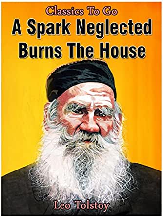 a spark neglected by leo tolstoy the exposition Iván stcherbakóf remembered his old father's command to obey god's law, and quench a fire at the first spark and if any one does him an injury he now tries not to revenge himself, but rather to set matters right again and if any one gives him a bad word, instead of giving a worse in return, he tries to teach the other not to use evil words and so he teaches his womenfolk and children.