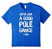 Gotta Love A Good Pole Dance T-Shirt - Funny Fishing